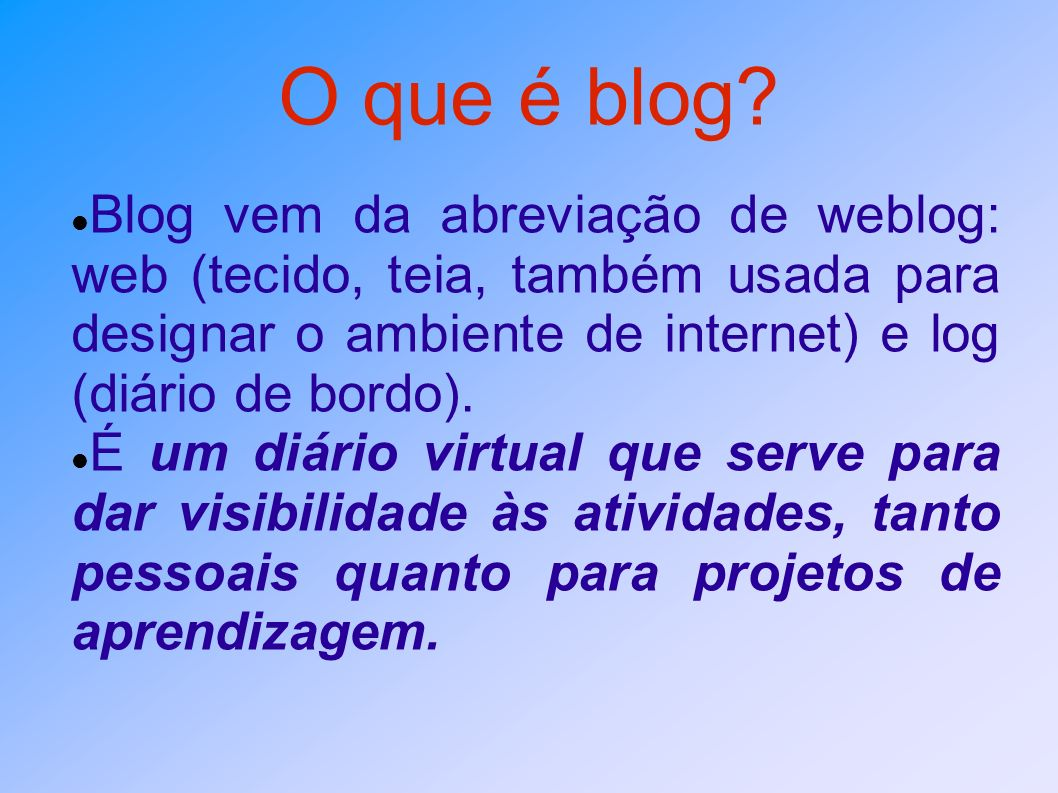 O que é blog? Blog vem da abreviação de weblog: web (tecido, teia, também usada para designar o ambiente de internet) e log (diário de bordo). É um di