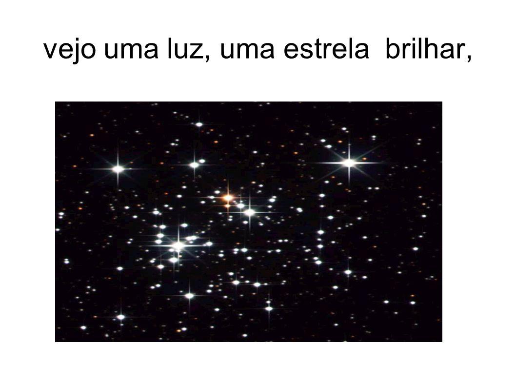 vejo uma luz, uma estrela brilhar,