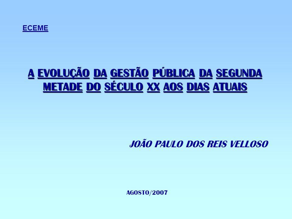 A EVOLUÇÃO DA GESTÃO PÚBLICA DA SEGUNDA METADE DO SÉCULO XX AOS DIAS ATUAIS JOÃO PAULO DOS REIS VELLOSO AGOSTO/2007 ECEME