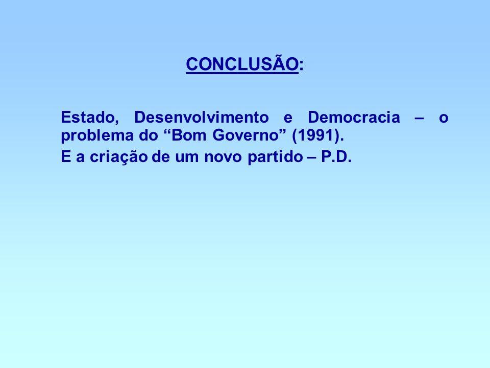 CONCLUSÃO: Estado, Desenvolvimento e Democracia – o problema do Bom Governo (1991). E a criação de um novo partido – P.D.
