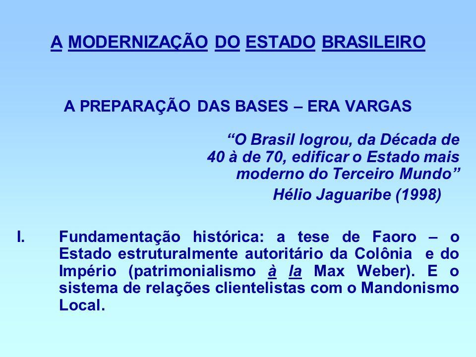 A MODERNIZAÇÃO DO ESTADO BRASILEIRO A PREPARAÇÃO DAS BASES – ERA VARGAS O Brasil logrou, da Década de 40 à de 70, edificar o Estado mais moderno do Te