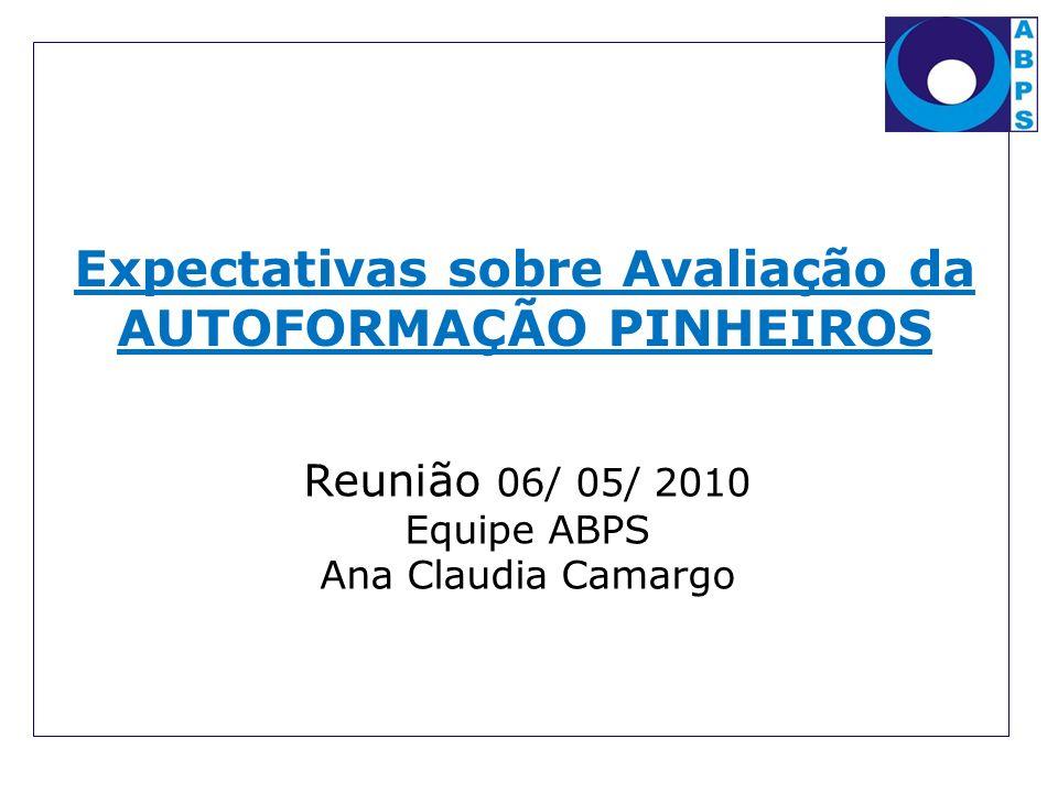 Expectativas sobre Avaliação da AUTOFORMAÇÃO PINHEIROS Reunião 06/ 05/ 2010 Equipe ABPS Ana Claudia Camargo