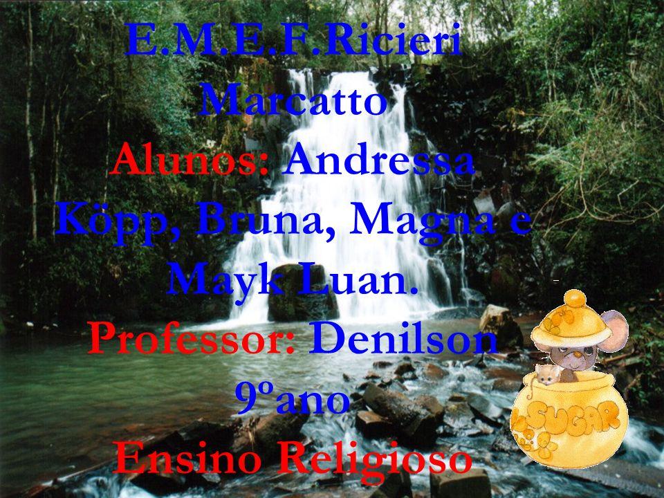 E.M.E.F.Ricieri Marcatto Alunos: Andressa Köpp, Bruna, Magna e Mayk Luan. Professor: Denilson 9ºano Ensino Religioso
