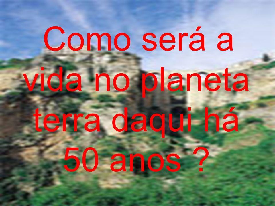 Como será a vida no planeta terra daqui há 50 anos ?