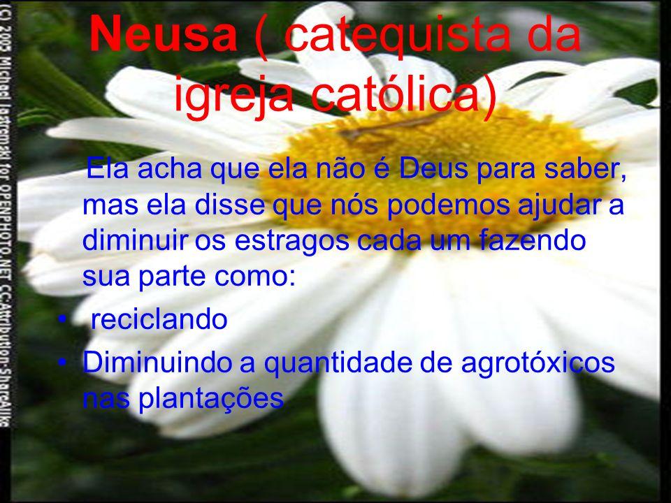 Neusa ( catequista da igreja católica) Ela acha que ela não é Deus para saber, mas ela disse que nós podemos ajudar a diminuir os estragos cada um fazendo sua parte como: reciclando Diminuindo a quantidade de agrotóxicos nas plantações