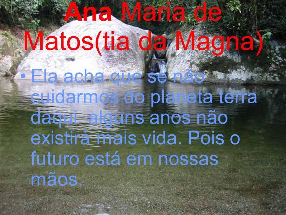 Ana Maria de Matos(tia da Magna) Ela acha que se não cuidarmos do planeta terra daqui alguns anos não existirá mais vida. Pois o futuro está em nossas