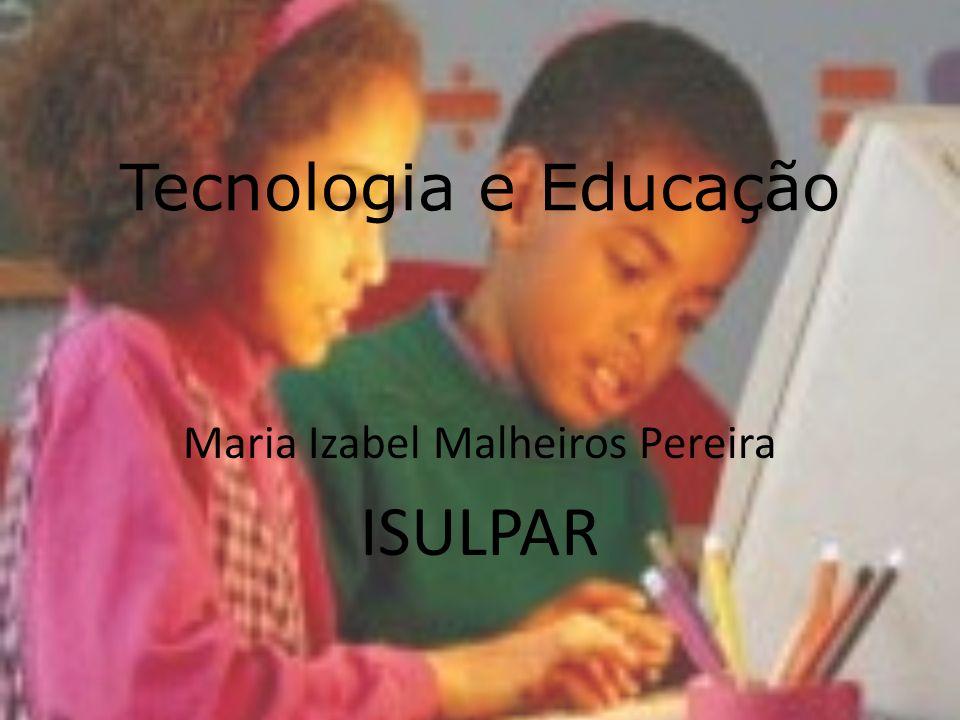 Tecnologia e Educação Maria Izabel Malheiros Pereira ISULPAR