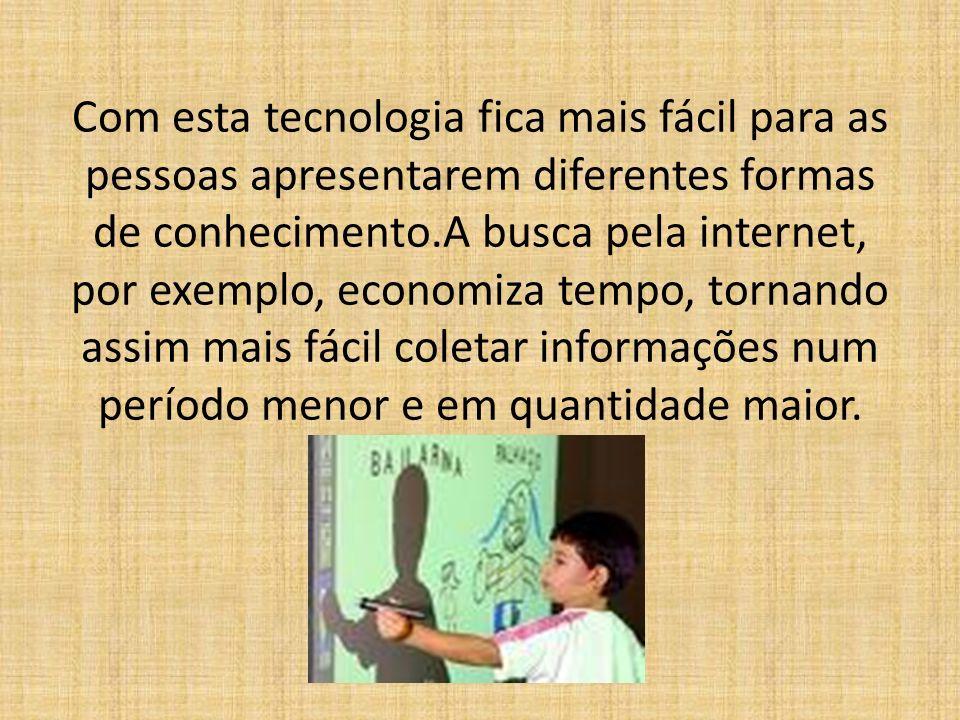 Com esta tecnologia fica mais fácil para as pessoas apresentarem diferentes formas de conhecimento.A busca pela internet, por exemplo, economiza tempo
