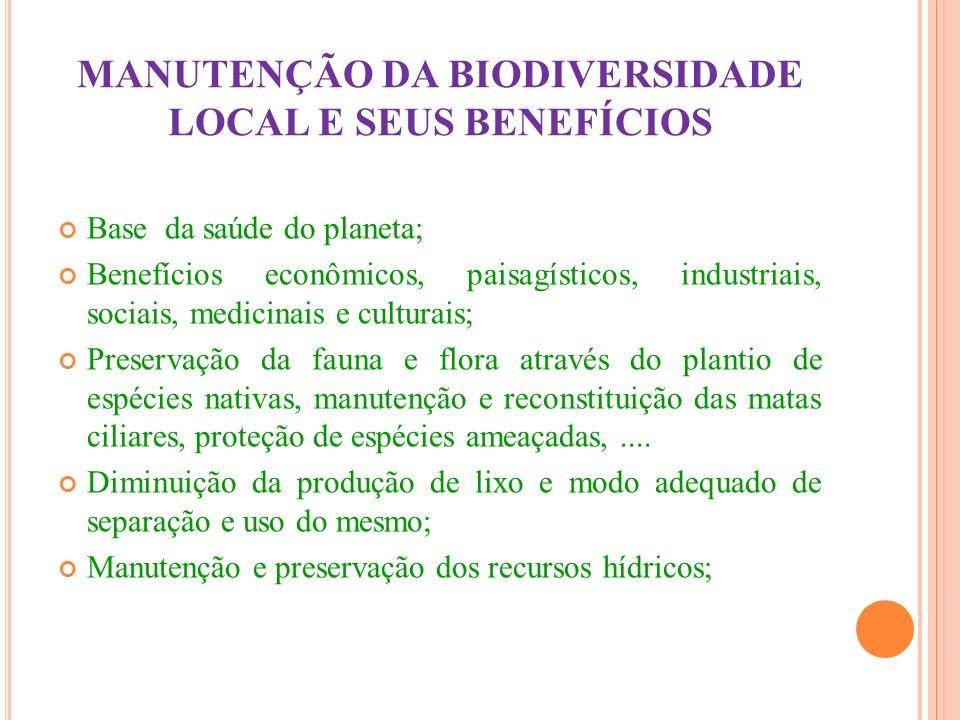 MANUTENÇÃO DA BIODIVERSIDADE LOCAL E SEUS BENEFÍCIOS Base da saúde do planeta; Benefícios econômicos, paisagísticos, industriais, sociais, medicinais
