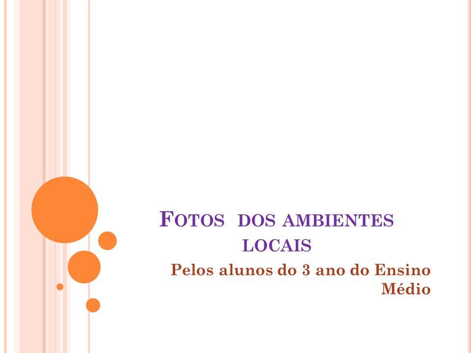 F OTOS DOS AMBIENTES LOCAIS Pelos alunos do 3 ano do Ensino Médio