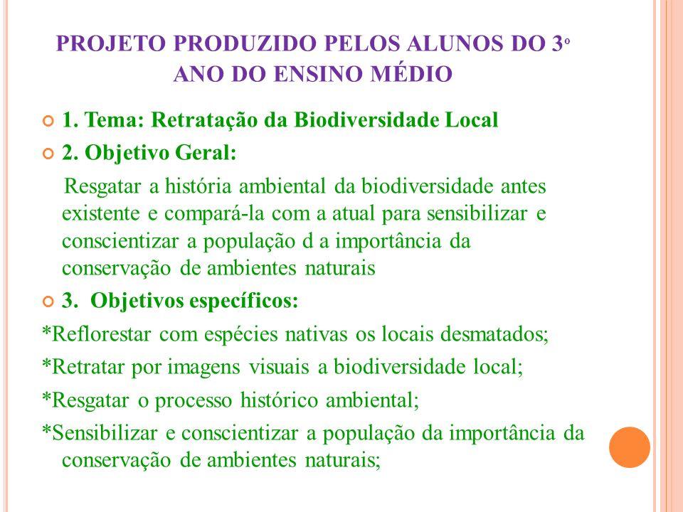 PROJETO PRODUZIDO PELOS ALUNOS DO 3 º ANO DO ENSINO MÉDIO 1. Tema: Retratação da Biodiversidade Local 2. Objetivo Geral: Resgatar a história ambiental