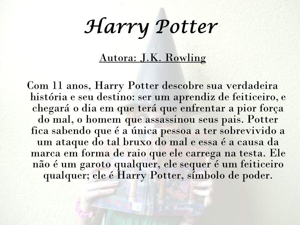 Harry Potter Autora: J.K. Rowling Com 11 anos, Harry Potter descobre sua verdadeira história e seu destino: ser um aprendiz de feiticeiro, e chegará o