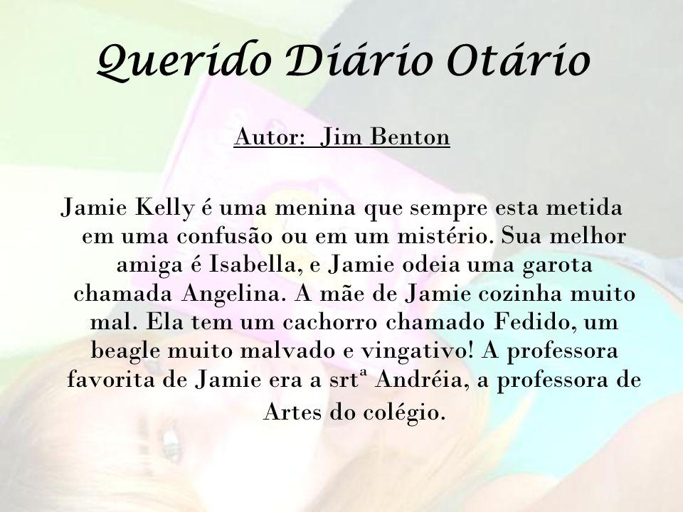 Querido Diário Otário Autor: Jim Benton Jamie Kelly é uma menina que sempre esta metida em uma confusão ou em um mistério. Sua melhor amiga é Isabella