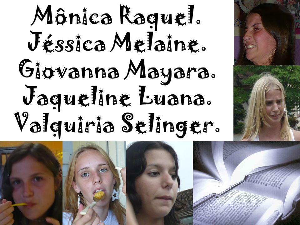 Mônica Raquel. Jéssica Melaine. Giovanna Mayara. Jaqueline Luana. Valquiria Selinger.