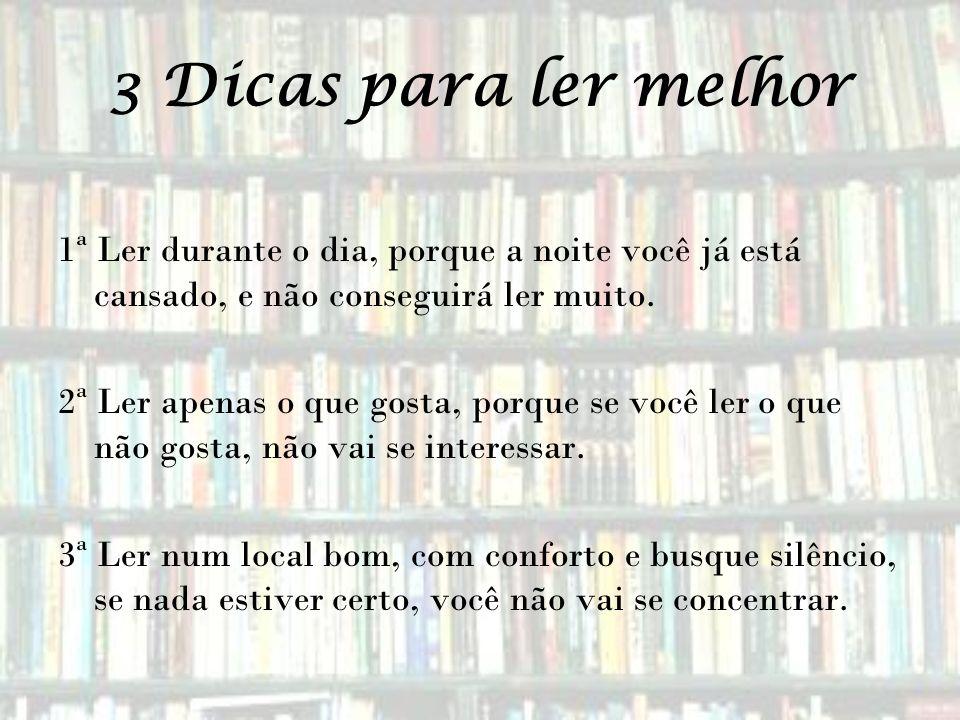 3 Dicas para ler melhor 1ª Ler durante o dia, porque a noite você já está cansado, e não conseguirá ler muito. 2ª Ler apenas o que gosta, porque se vo
