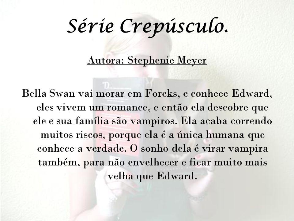 Série Crepúsculo. Autora: Stephenie Meyer Bella Swan vai morar em Forcks, e conhece Edward, eles vivem um romance, e então ela descobre que ele e sua