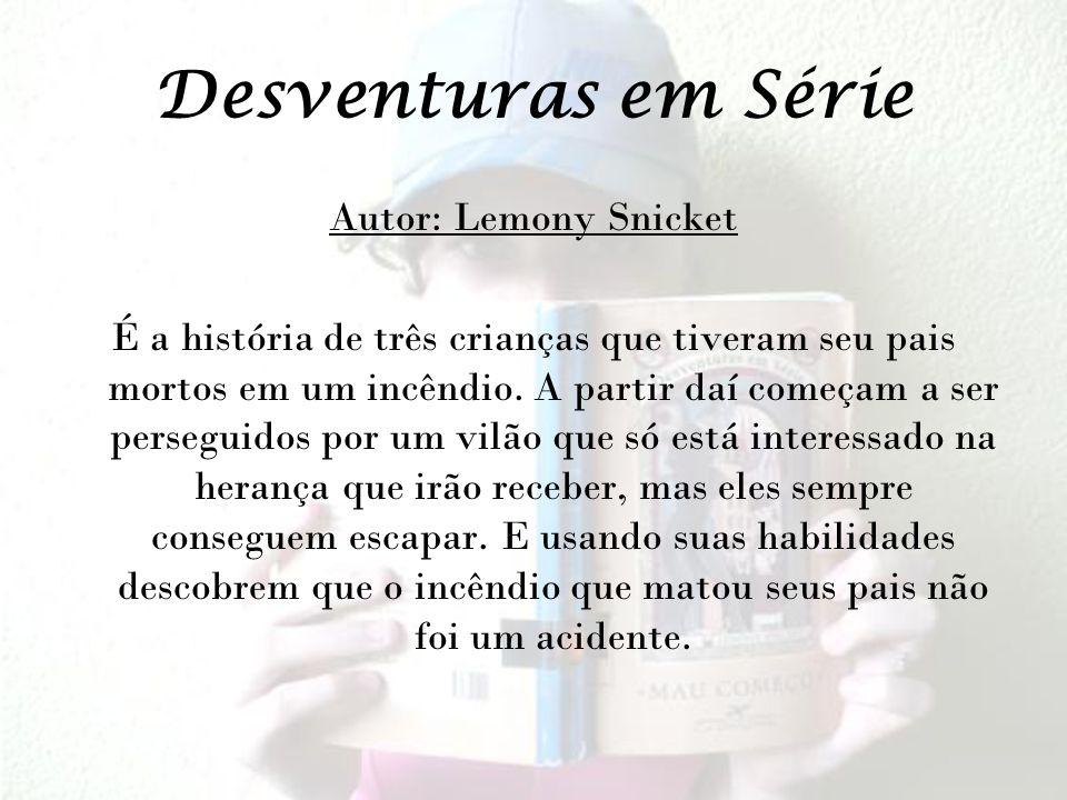 Desventuras em Série Autor: Lemony Snicket É a história de três crianças que tiveram seu pais mortos em um incêndio.