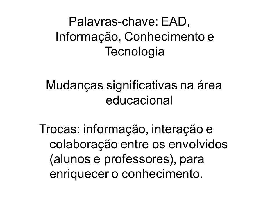 Mudanças significativas na área educacional Palavras-chave: EAD, Informação, Conhecimento e Tecnologia Trocas: informação, interação e colaboração ent