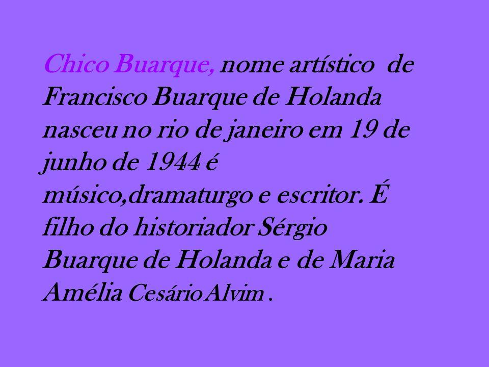Chico Buarque, nome artístico de Francisco Buarque de Holanda nasceu no rio de janeiro em 19 de junho de 1944 é músico,dramaturgo e escritor. É filho