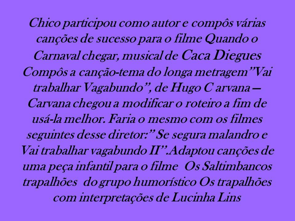 Chico participou como autor e compôs várias canções de sucesso para o filme Quando o Carnaval chegar, musical de Caca Diegues Compôs a canção-tema do