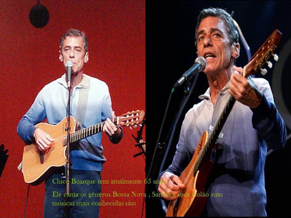 Chico Buarque tem atualmente 65 anos Ele canta os gêneros Bossa Nova, Samba e toca violão suas músicas mais conhecidas são: