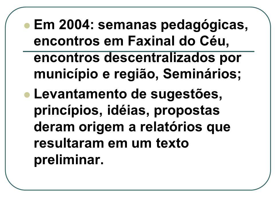 Em 2004: semanas pedagógicas, encontros em Faxinal do Céu, encontros descentralizados por município e região, Seminários; Levantamento de sugestões, princípios, idéias, propostas deram origem a relatórios que resultaram em um texto preliminar.