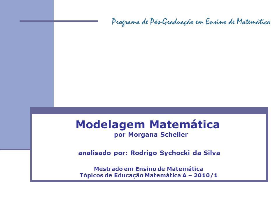 Modelagem Matemática analisado por: Rodrigo Sychocki da Silva Mestrado em Ensino de Matemática Tópicos de Educação Matemática A – 2010/1 por Morgana S