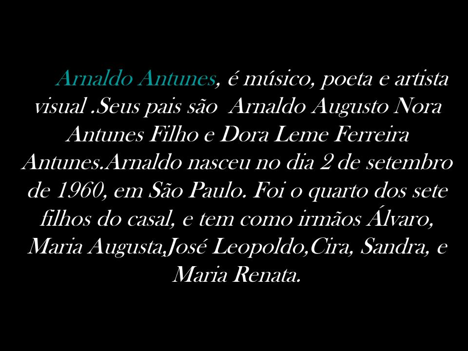 Arnaldo Antunes, é músico, poeta e artista visual.Seus pais são Arnaldo Augusto Nora Antunes Filho e Dora Leme Ferreira Antunes.Arnaldo nasceu no dia