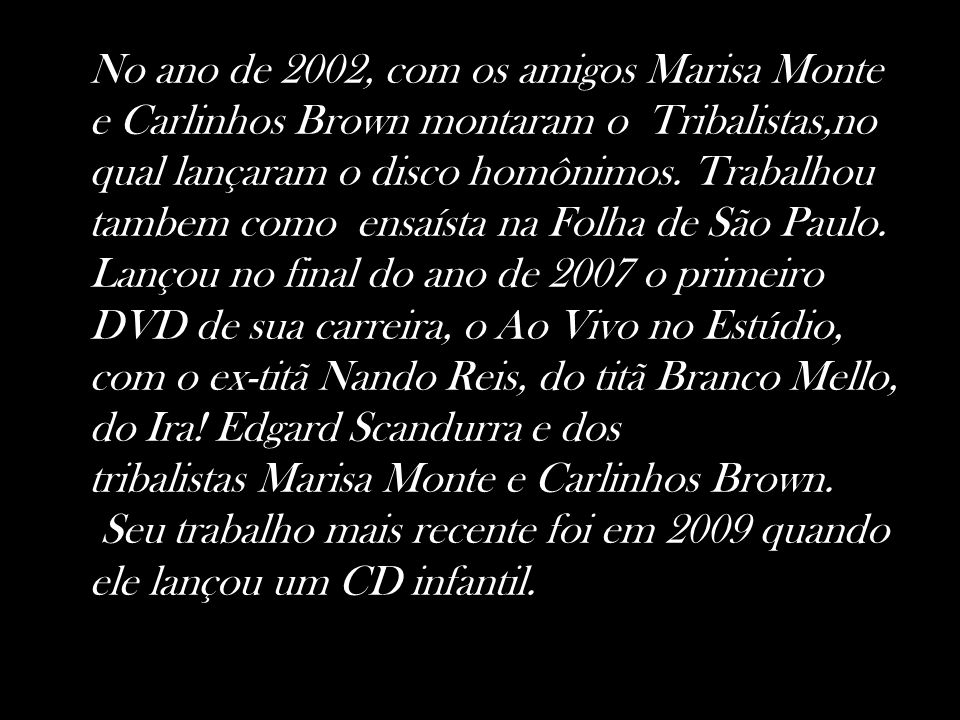No ano de 2002, com os amigos Marisa Monte e Carlinhos Brown montaram o Tribalistas,no qual lançaram o disco homônimos. Trabalhou tambem como ensaísta