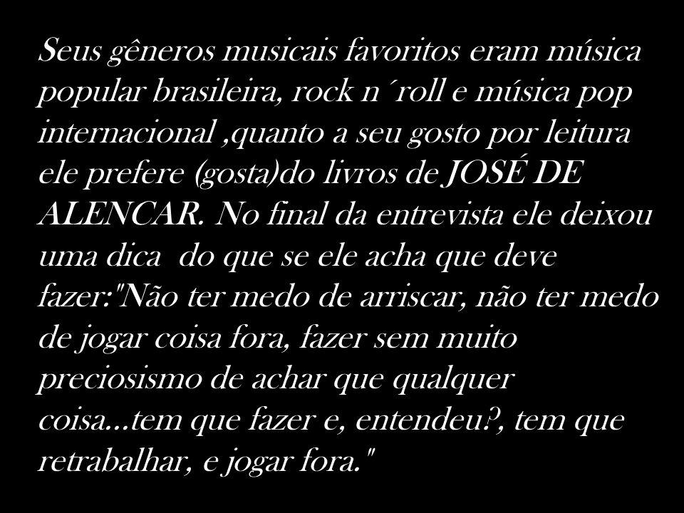 Seus gêneros musicais favoritos eram música popular brasileira, rock n´roll e música pop internacional,quanto a seu gosto por leitura ele prefere (gos