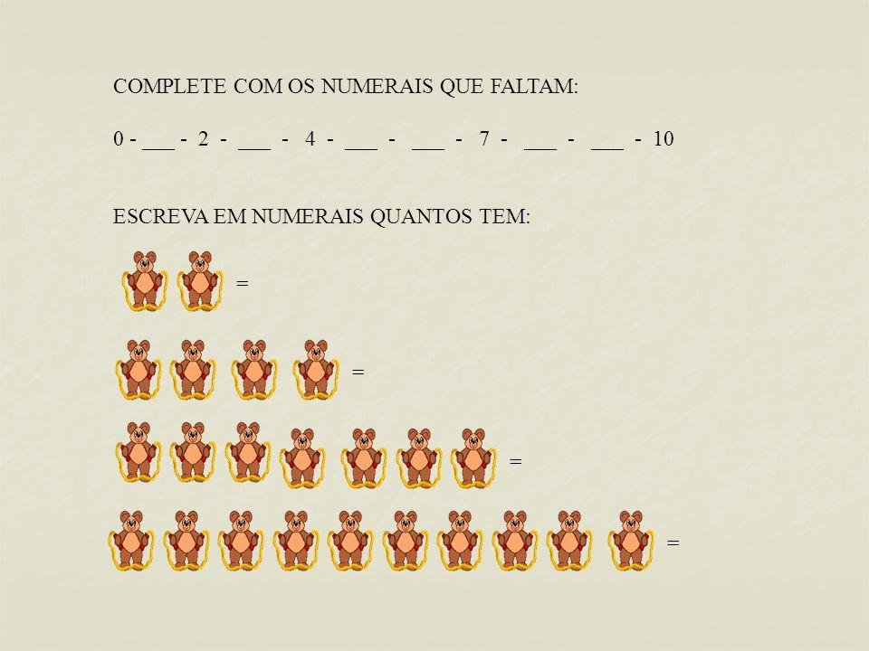 COMPLETE COM OS NUMERAIS QUE FALTAM: 0 - ___ - 2 - ___ - 4 - ___ - ___ - 7 - ___ - ___ - 10 ESCREVA EM NUMERAIS QUANTOS TEM: = = = =
