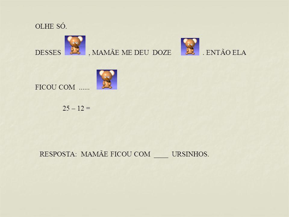 OLHE SÓ. DESSES, MAMÃE ME DEU DOZE. ENTÃO ELA FICOU COM...... RESPOSTA: MAMÃE FICOU COM ____ URSINHOS. 25 – 12 =
