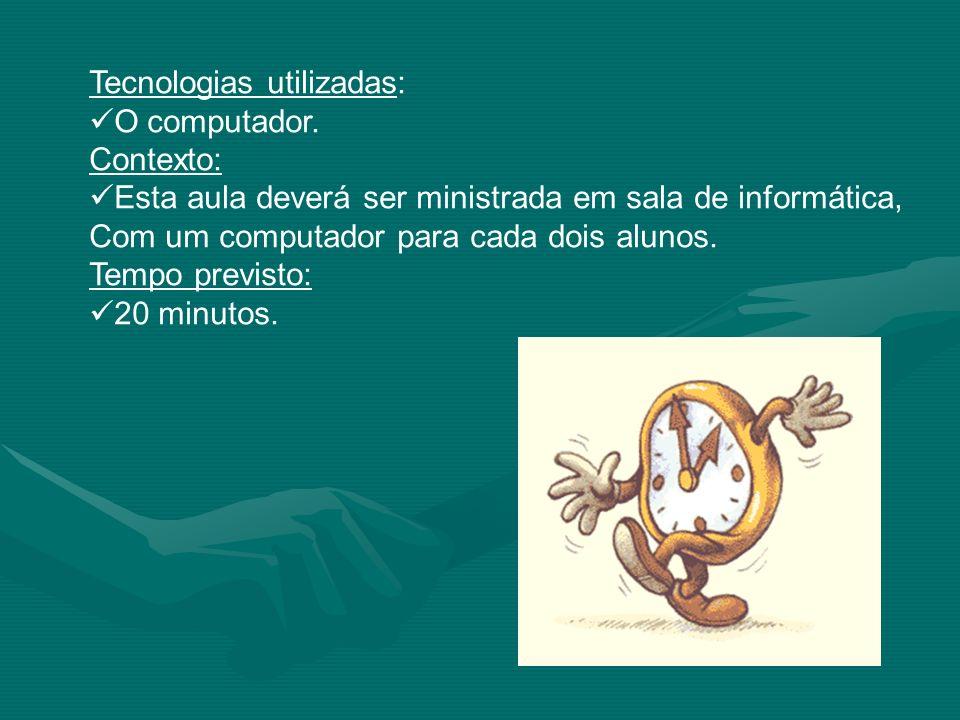 Tecnologias utilizadas: O computador. Contexto: Esta aula deverá ser ministrada em sala de informática, Com um computador para cada dois alunos. Tempo