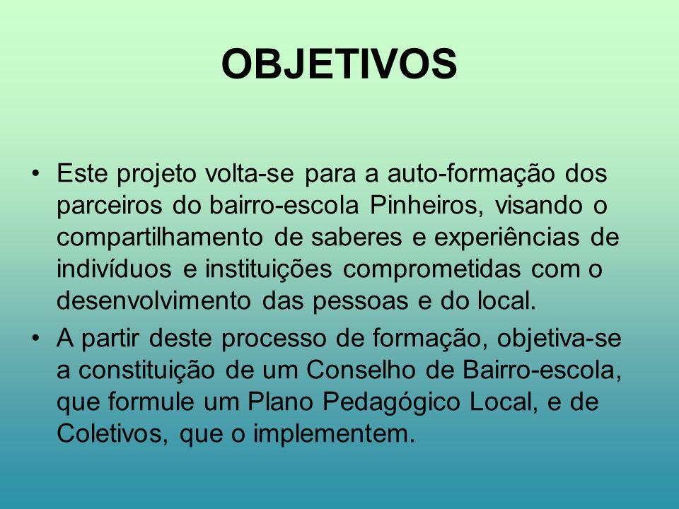 OBJETIVOS Este projeto volta-se para a auto-formação dos parceiros do bairro-escola Pinheiros, visando o compartilhamento de saberes e experiências de