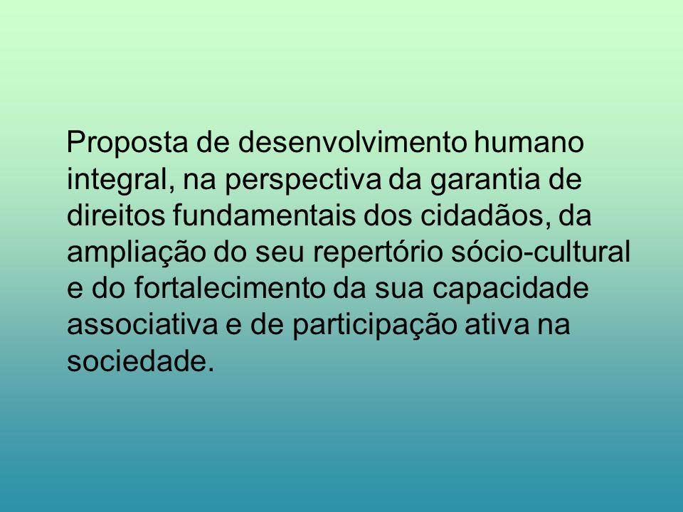 Proposta de desenvolvimento humano integral, na perspectiva da garantia de direitos fundamentais dos cidadãos, da ampliação do seu repertório sócio-cultural e do fortalecimento da sua capacidade associativa e de participação ativa na sociedade.