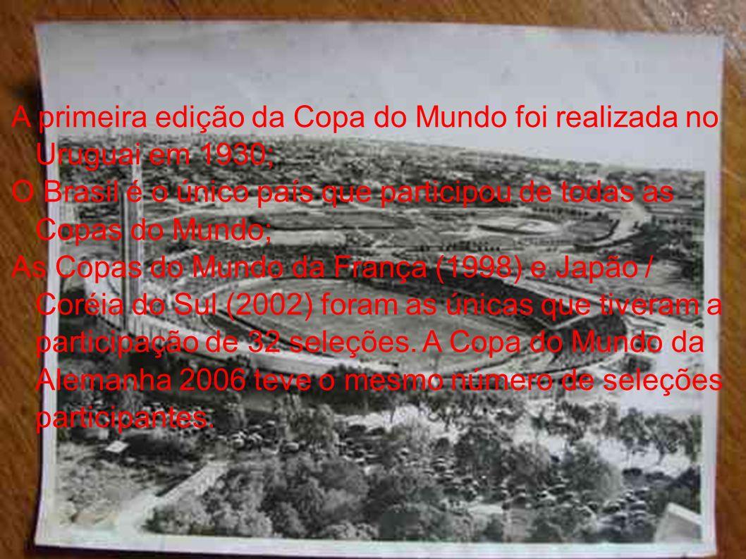 A primeira edição da Copa do Mundo foi realizada no Uruguai em 1930; O Brasil é o único país que participou de todas as Copas do Mundo; As Copas do Mu