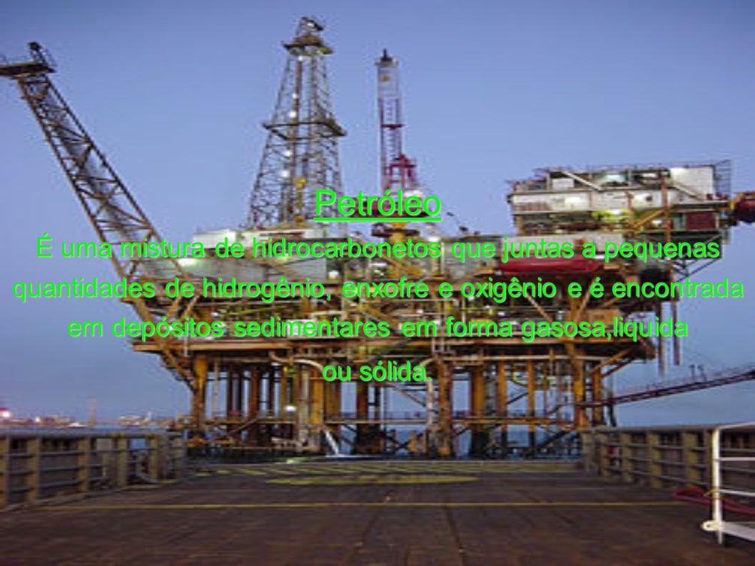 Petróleo É uma mistura de hidrocarbonetos que juntas a pequenas quantidades de hidrogênio, enxofre e oxigênio e é encontrada em depósitos sedimentares em forma gasosa,liquida ou sólida.