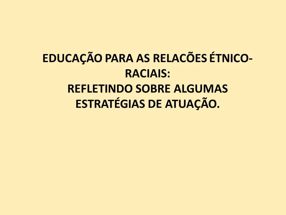 EDUCAÇÃO PARA AS RELACÕES ÉTNICO- RACIAIS: REFLETINDO SOBRE ALGUMAS ESTRATÉGIAS DE ATUAÇÃO.