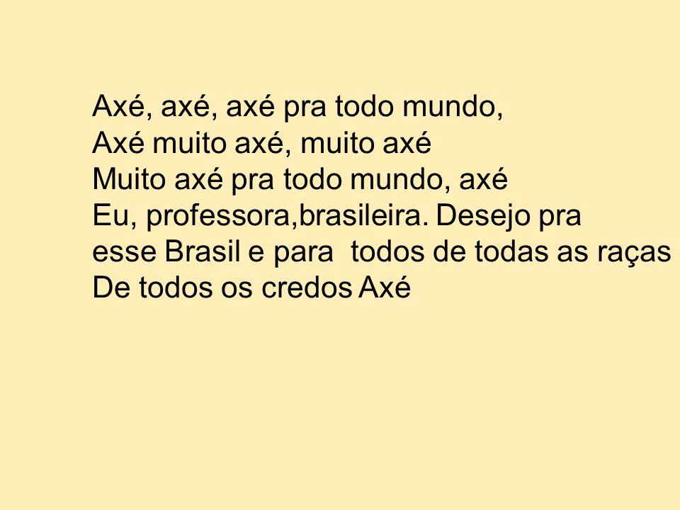 Axé, axé, axé pra todo mundo, Axé muito axé, muito axé Muito axé pra todo mundo, axé Eu, professora,brasileira. Desejo pra esse Brasil e para todos de