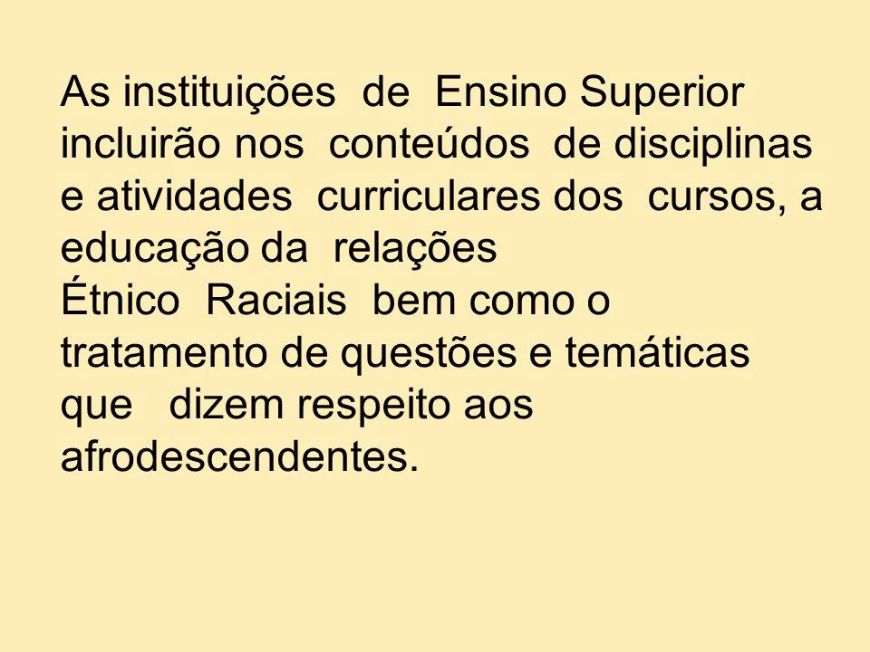 As instituições de Ensino Superior incluirão nos conteúdos de disciplinas e atividades curriculares dos cursos, a educação da relações Étnico Raciais
