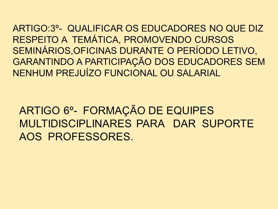 ARTIGO 6º- FORMAÇÃO DE EQUIPES MULTIDISCIPLINARES PARA DAR SUPORTE AOS PROFESSORES. ARTIGO:3º- QUALIFICAR OS EDUCADORES NO QUE DIZ RESPEITO A TEMÁTICA