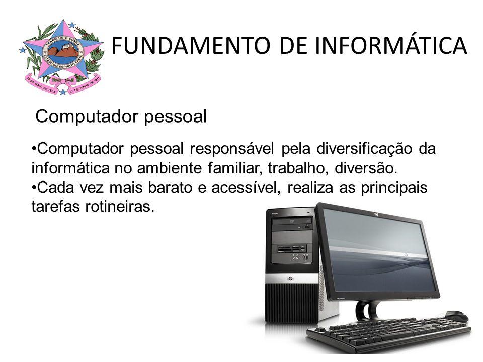 FUNDAMENTO DE INFORMÁTICA Computador pessoal responsável pela diversificação da informática no ambiente familiar, trabalho, diversão. Cada vez mais ba