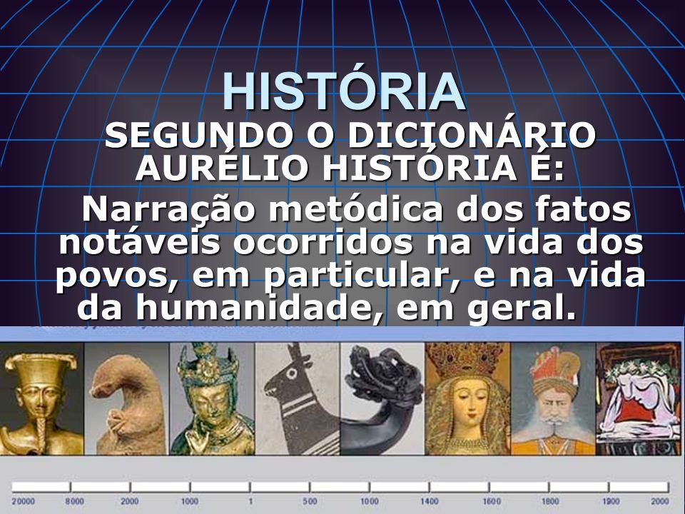 HISTÓRIA SEGUNDO O DICIONÁRIO AURÉLIO HISTÓRIA É: Narração metódica dos fatos notáveis ocorridos na vida dos povos, em particular, e na vida da humani