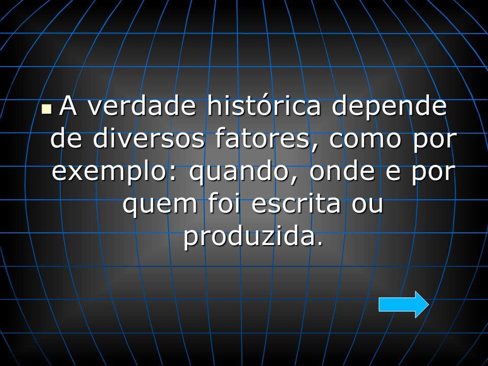A verdade histórica depende de diversos fatores, como por exemplo: quando, onde e por quem foi escrita ou produzida. A verdade histórica depende de di