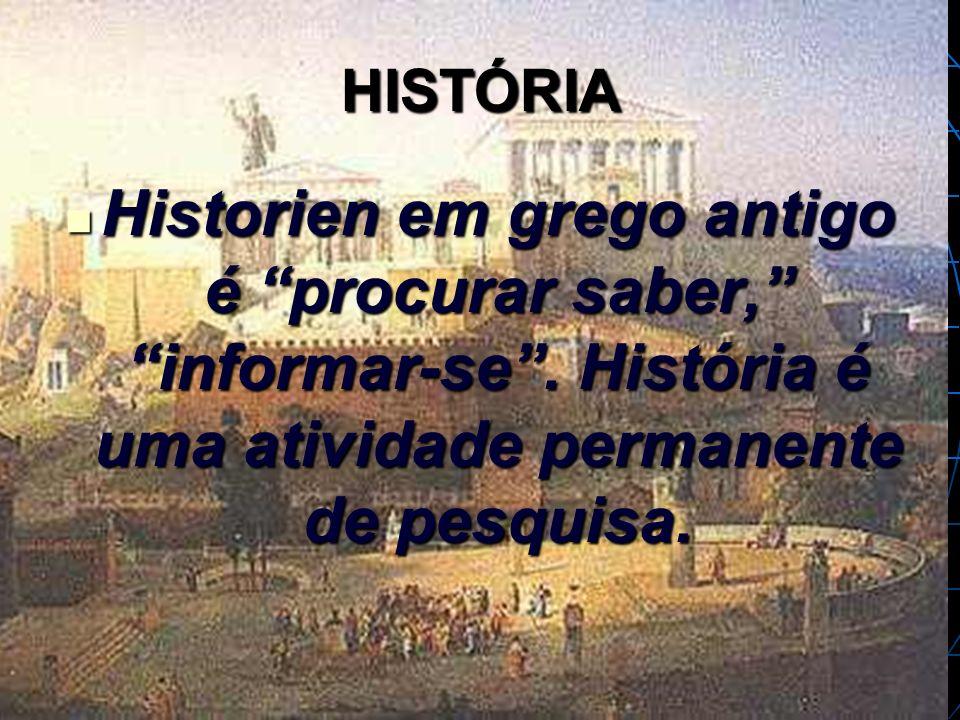 HISTÓRIA Historien em grego antigo é procurar saber, informar-se. História é uma atividade permanente de pesquisa. Historien em grego antigo é procura