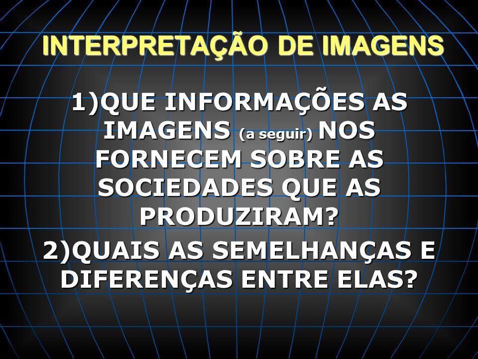 INTERPRETAÇÃO DE IMAGENS INTERPRETAÇÃO DE IMAGENS 1)QUE INFORMAÇÕES AS IMAGENS (a seguir) NOS FORNECEM SOBRE AS SOCIEDADES QUE AS PRODUZIRAM? 2)QUAIS