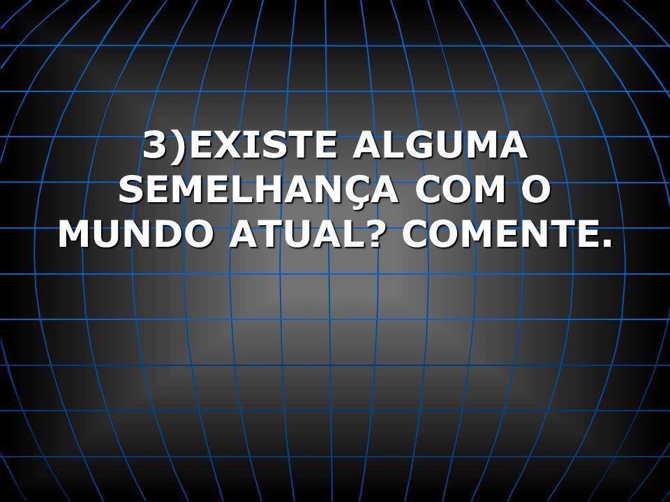3)EXISTE ALGUMA SEMELHANÇA COM O MUNDO ATUAL? COMENTE.