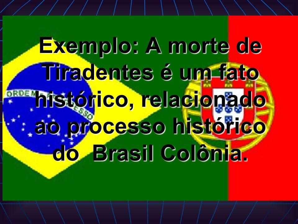 Exemplo: A morte de Tiradentes é um fato histórico, relacionado ao processo histórico do Brasil Colônia.