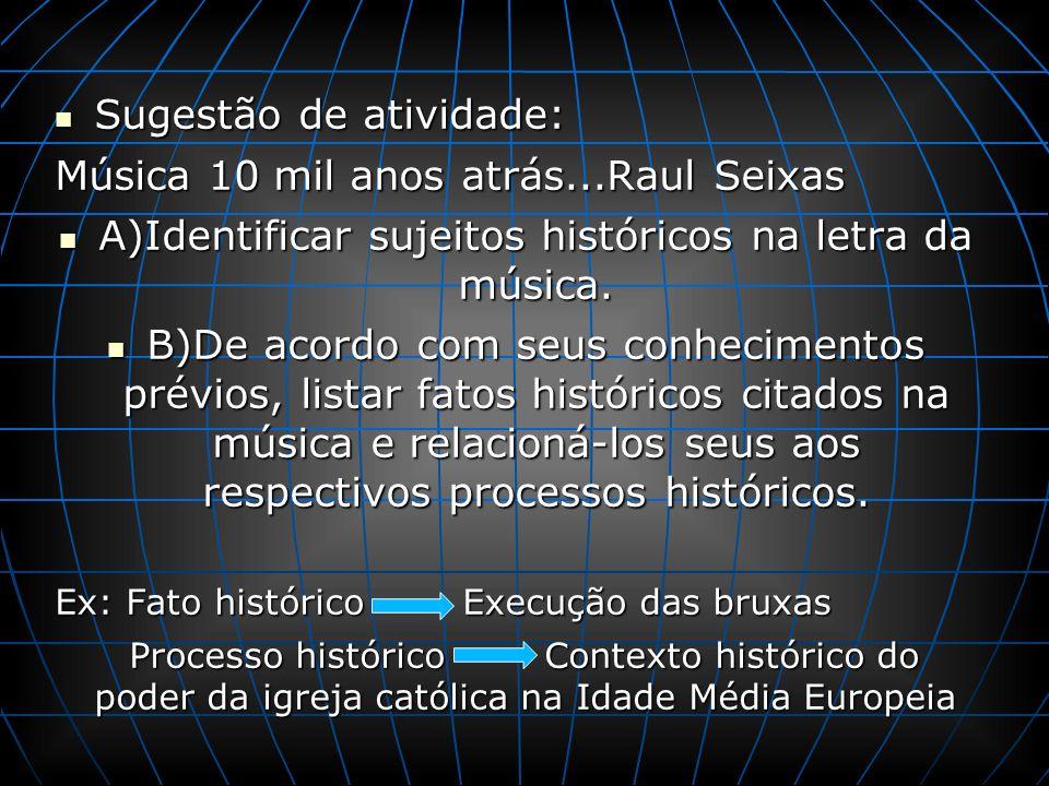 Sugestão de atividade: Sugestão de atividade: Música 10 mil anos atrás...Raul Seixas A)Identificar sujeitos históricos na letra da música. A)Identific