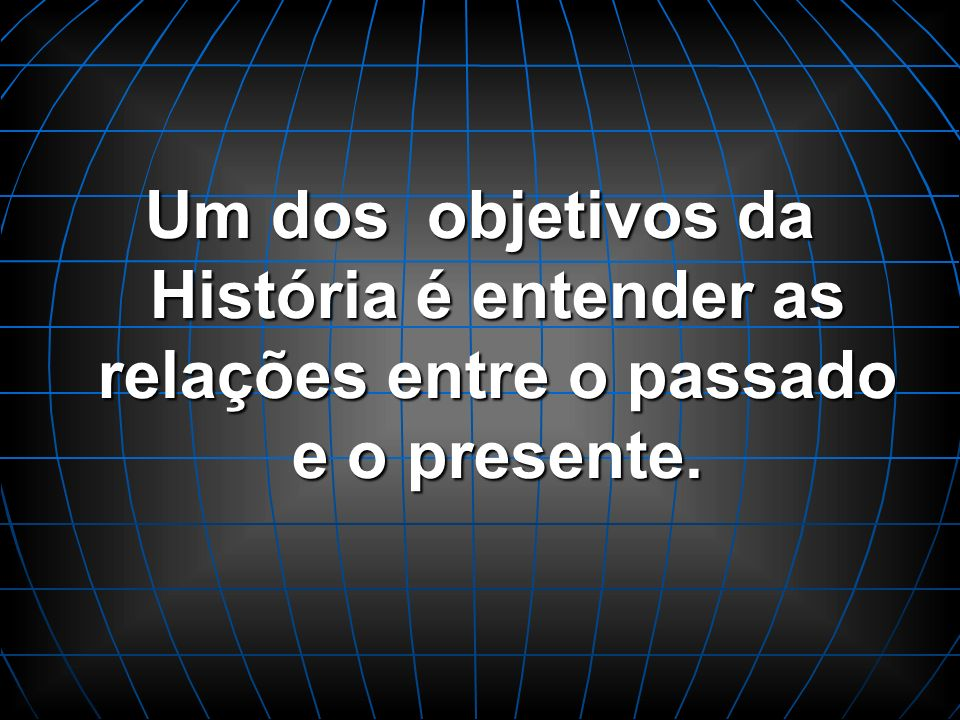Um dos objetivos da História é entender as relações entre o passado e o presente.